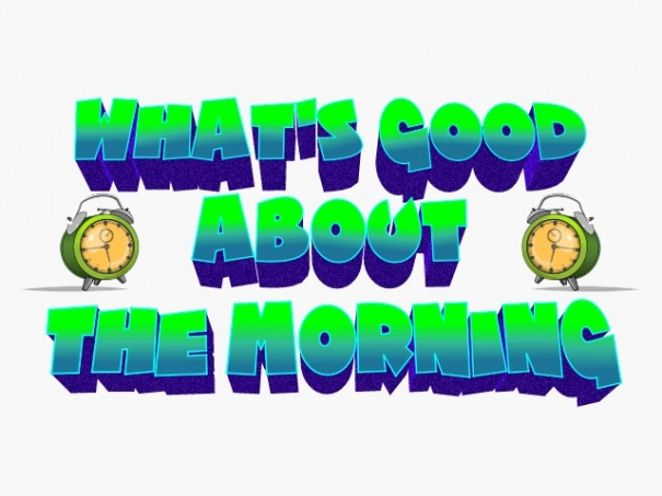 whats so good about thee morning